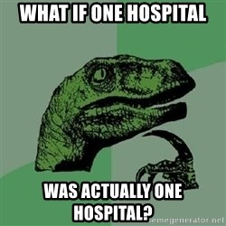 Philosoraptor - What if one hospital was actually one hospital?