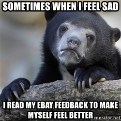 Confession Bear - Sometimes when i feel sad i read my ebay feedback to make myself feel better