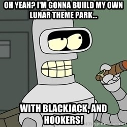 Typical Bender - OH YEAH? I'M GONNA BUIILD MY OWN LUNAR THEME PARK... WITH BLACKJACK, AND HOOKERS!