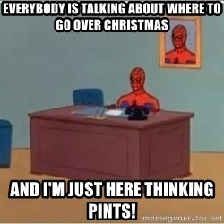 Spiderman Desk - Everybody is talking about where to go over christmas and I'm just here thinking Pints!
