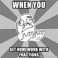 Whyyy??? - WHEN YOU GET HOMEWORK WITH FRACTIONS