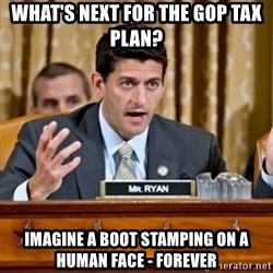 Paul Ryan Meme  - what's Next for the GOP tax plan? imagine a boot stamping on a human face - forever