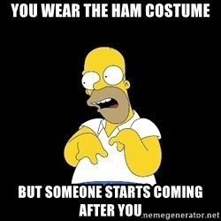 look-marge - you wear the ham costume but someone starts coming after you
