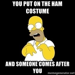 look-marge - you put on the ham costume and someone comes after you
