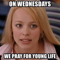 mean girls - On WEDNESDAYS  We pray for young life