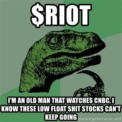 Philosoraptor - $RIOT I'm an old man that watches CNBC, I KNOW these low float shit stocks can't keep going