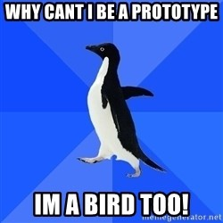 Socially Awkward Penguin - Why cant i be a prototype im a bird too!
