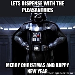 Darth Vader - Lets Dispense with the pleasantries Merry christmas and happy new year