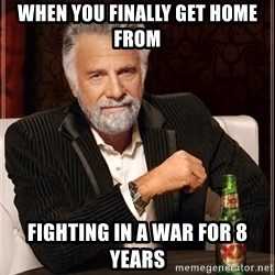 The Most Interesting Man In The World - when you finally get home from fighting in a war for 8 years