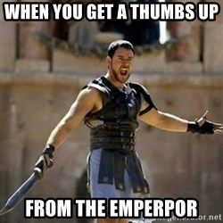 GLADIATOR - when you get a thumbs up  from the emperpor