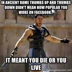 GLADIATOR - In ancient rome thumbs up and thumbs down didn't mean how popular you wore on FAcebook... It meant you die or you live