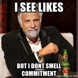 The Most Interesting Man In The World - I see likes But i dont smell commitment