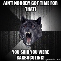 Insanity Wolf - Ain't nobody got time for that! YOU SAID YOU WERE BARBOCUEING!