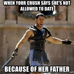 GLADIATOR - When your crush says she's not allowed to date because of her father