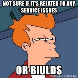 Futurama Fry - not sure if it's related to any service issues or biulds