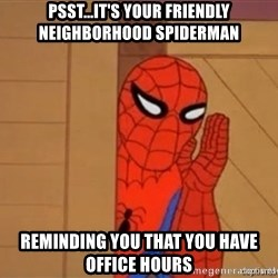 Psst spiderman - PSST...It's YOUR FRIENDLY NEIGHBORHOOD SPIDERMAN REMINDING YOU THAT YOU HAVE OFFICE HOURS