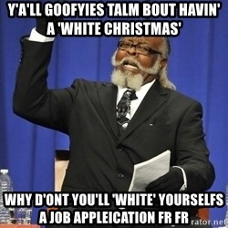 Rent Is Too Damn High - Y'A'LL GOOFYIES TALM BOUT HAVIN' A 'WHITE CHRISTMAS'  WHY D'ONT YOU'LL 'WHITE' YOURSELFS A JOB APPLEICATION FR FR