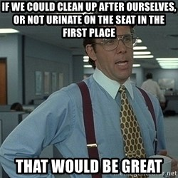 Bill Lumbergh - IF WE COULD CLEAN UP AFTER OURSELVES, OR NOT URINATE ON THE SEAT IN THE FIRST PLACE THAT WOULD BE GREAT