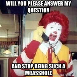 Ronald Mcdonald Call - WILL YOU PLEASE ANSWER MY QUESTION AND STOP BEING SUCH A MCASSHOLE