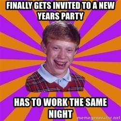 Unlucky Brian Strikes Again - Finally gets invited to a new years party has to work the same night