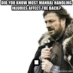 Prepare yourself - Did you know most manuaL HANDLING INJURIES AFFECT THE BACK? .