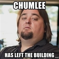 chumlee - Chumlee Has left the building