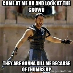 GLADIATOR - Come at me oh and look at the crowd They are gonna kill me because of thumbs up
