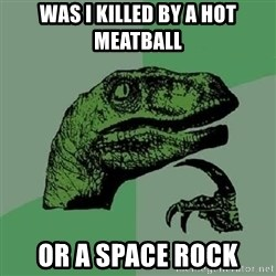 Philosoraptor - was i killed by a hot meatball or a space rock