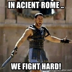 GLADIATOR - In Acient Rome .. We Fight Hard!