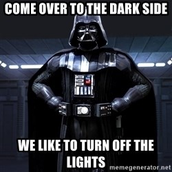 Darth Vader - come over to the dark side We like to turn off the lights