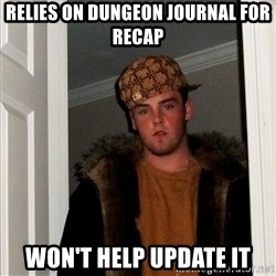 Scumbag Steve - Relies on dungeon journal for recap Won't help update it