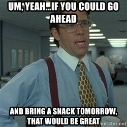 Office Space Boss - Um, yeah...If you could go ahead and bring a snack tomorrow, that would be great