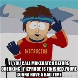 SouthPark Bad Time meme - if you call makebatch before checking if izprobe is finished,youre gonna have a bad time