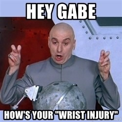 "Dr Evil meme - Hey Gabe how's your ""wrist injury"""