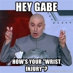"Dr Evil meme - hey gabe how's your ""wrist injury""?"