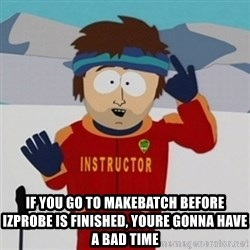 SouthPark Bad Time meme - if you go to makebatch before izprobe is finished, youre gonna have a bad time