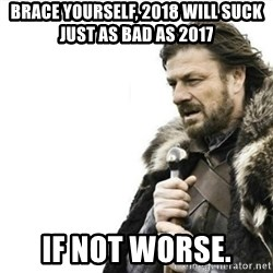 Prepare yourself - Brace yourself, 2018 will suck just as bad as 2017 if not worse.