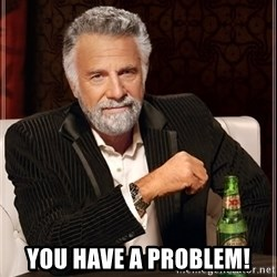The Most Interesting Man In The World - You have a problem!