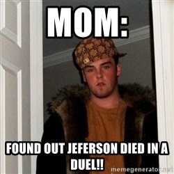 Scumbag Steve - mom: found out jeferson died in a duel!!