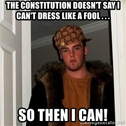 Scumbag Steve - The Constitution doesn't say I can't dress like a fool . . .  so then i can!