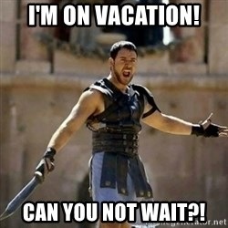 GLADIATOR - I'm on vacation! Can you not wait?!