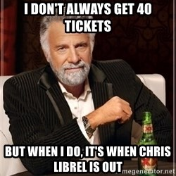 i dont always - I don't always get 40 tickets but when I do, it's when Chris LIbrel is out