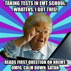 old lady - Taking tests in EMT school:      Whatevs, I got this! reads first question on nremt:   omfg, Calm Down, Satan.