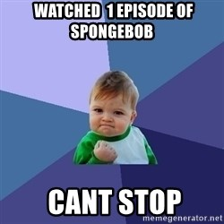 Success Kid - watched  1 episode of spongebob  cant stop