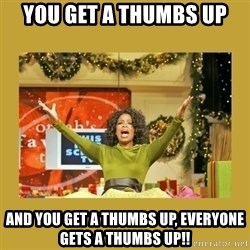 Oprah You get a - You get a thumbs up And you get a thumbs up, everyone gets a thumbs up!!