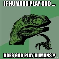 Philosoraptor - if humans play god ... does god play humans ?