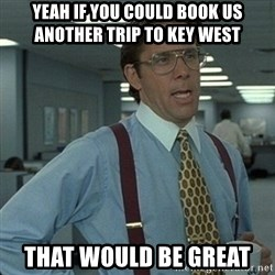 Yeah that'd be great... - Yeah if you could book us another trip to key west  That would be great