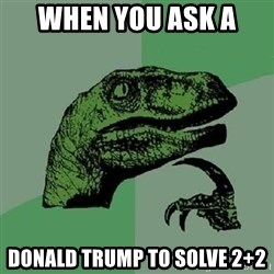 Philosoraptor - When you ask a  Donald Trump to solve 2+2