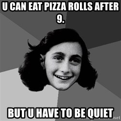 Anne Frank Lol - U can eat pizza rolls after 9. But u have to be quiet