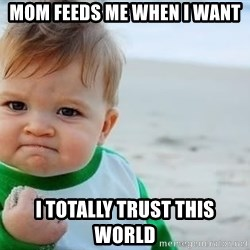 fist pump baby - Mom feeds me when I want I totally trust this world